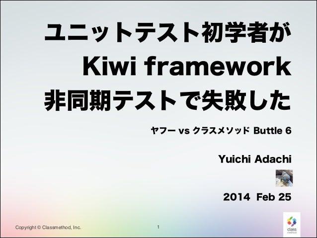 ユニットテスト初学者が Kiwi framework 非同期テストで失敗した ヤフー vs クラスメソッド Buttle 6    Yuichi Adachi  ! 2014 Feb 25  Copyright © Classmethod, ...