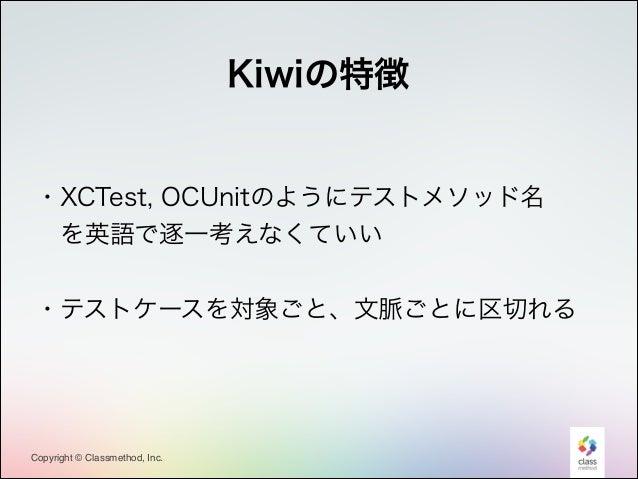 Kiwiの特徴 !  ・XCTest, OCUnitのようにテストメソッド名 を英語で逐一考えなくていい !  ・テストケースを対象ごと、文脈ごとに区切れる !  Copyright © Classmethod, Inc.  10