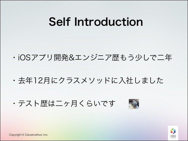 Self Introduction ! !  ・iOSアプリ開発&エンジニア歴もう少しで二年 !  ・去年12月にクラスメソッドに入社しました !  ・テスト歴は二ヶ月くらいです  Copyright © Classmethod, Inc.  ...