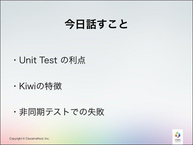 今日話すこと !  ・Unit Test の利点 !  ・Kiwiの特徴 !  ・非同期テストでの失敗  Copyright © Classmethod, Inc.  3