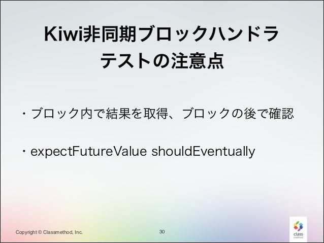 !  Kiwi非同期ブロックハンドラ テストの注意点 ・ブロック内で結果を取得、ブロックの後で確認 !  ・expectFutureValue shouldEventually  Copyright © Classmethod, Inc.  3...