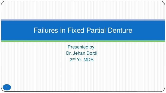 Presented by: Dr. Jehan Dordi 2nd Yr. MDS Failures in Fixed Partial Denture 1