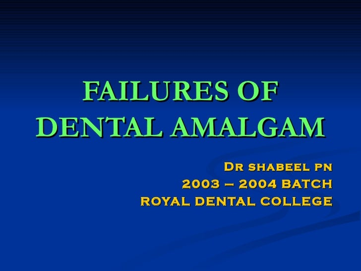 FAILURES OF DENTAL AMALGAM Dr shabeel pn 2003 – 2004 BATCH ROYAL DENTAL COLLEGE