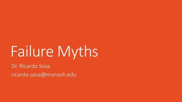 Failure Myths Dr. Ricardo Sosa ricardo.sosa@monash.edu