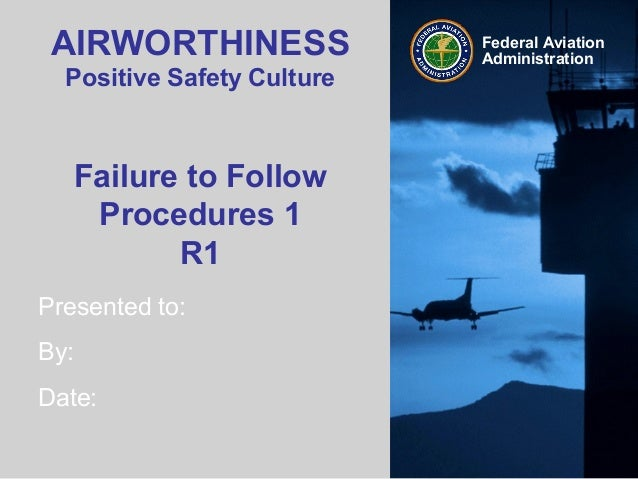 Presented to:By:Date:Federal AviationAdministrationAIRWORTHINESSPositive Safety CultureFailure to FollowProcedures 1R1