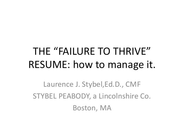 "THE ""FAILURE TO THRIVE"" RESUME: how to manage it. Laurence J. Stybel,Ed.D., CMF STYBEL PEABODY, a Lincolnshire Co. Boston,..."
