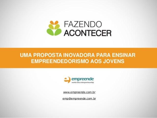 UMA PROPOSTA INOVADORA PARA ENSINAR   EMPREENDEDORISMO AOS JOVENS             www.empreende.com.br            emp@empreend...