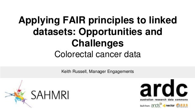 Applying FAIR principles to linked datasets: Opportunities and Challenges Colorectal cancer data Keith Russell, Manager En...