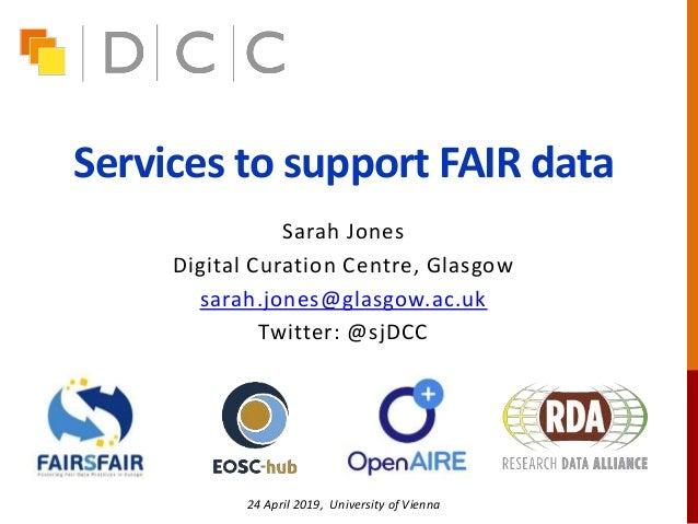 Services to support FAIR data Sarah Jones Digital Curation Centre, Glasgow sarah.jones@glasgow.ac.uk Twitter: @sjDCC 24 Ap...