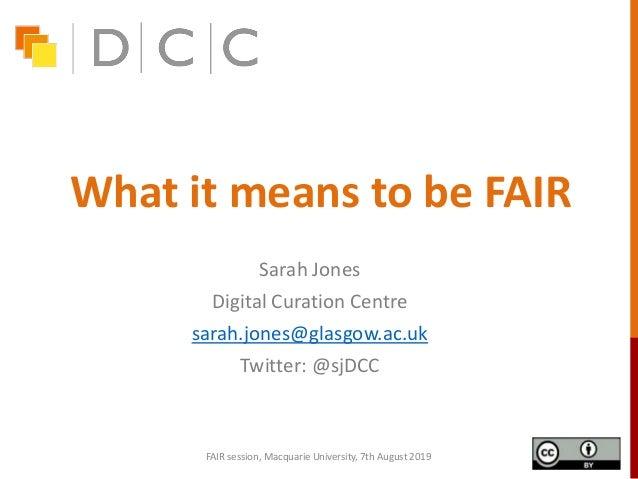 What it means to be FAIR Sarah Jones Digital Curation Centre sarah.jones@glasgow.ac.uk Twitter: @sjDCC FAIR session, Macqu...