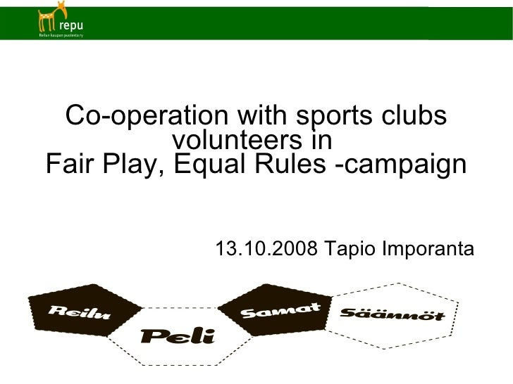 Co-operation with sports clubs volunteers in  Fair Play, Equal Rules -campaign <ul><ul><li>13.10.2008 Tapio Imporanta </li...