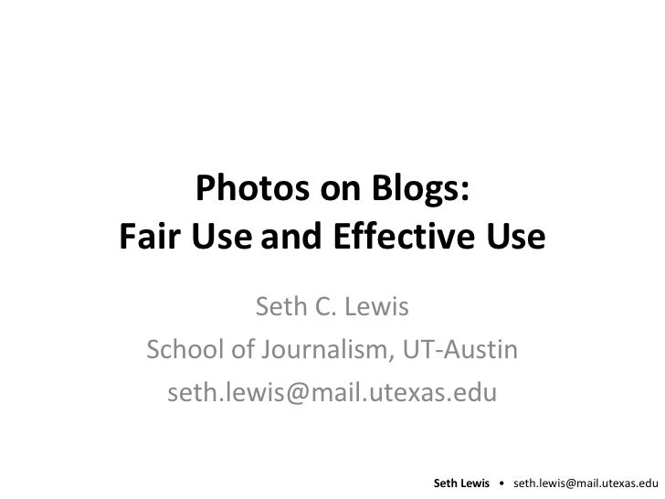 Photos on Blogs: Fair Use and Effective Use Seth C. Lewis School of Journalism, UT-Austin [email_address]
