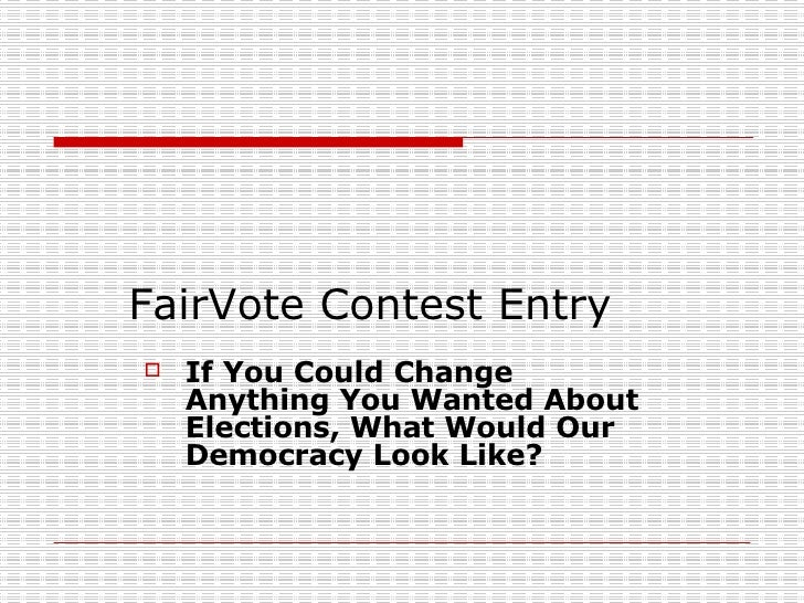 FairVote Contest Entry <ul><li>If You Could Change Anything You Wanted About Elections, What Would Our Democracy Look Like...