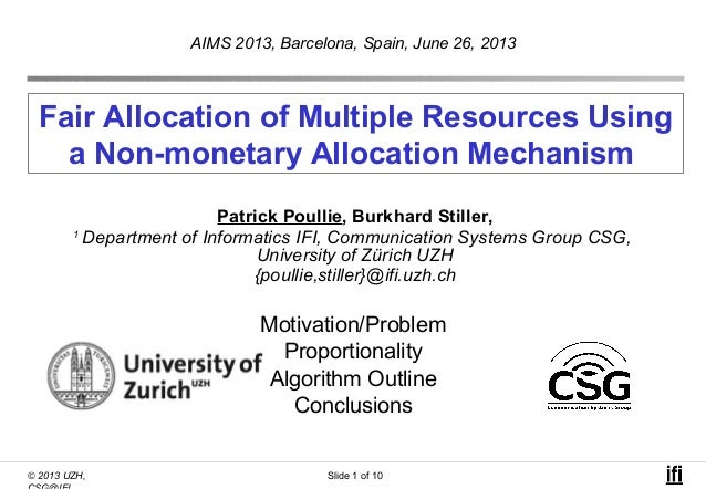 © 2013 UZH, Slide 1 of 10 Fair Allocation of Multiple Resources Using a Non-monetary Allocation Mechanism Patrick Poullie,...