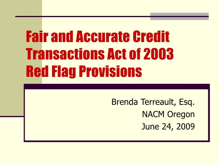 Fair and Accurate Credit Transactions Act of 2003  Red Flag Provisions Brenda Terreault, Esq. NACM Oregon June 24, 2009