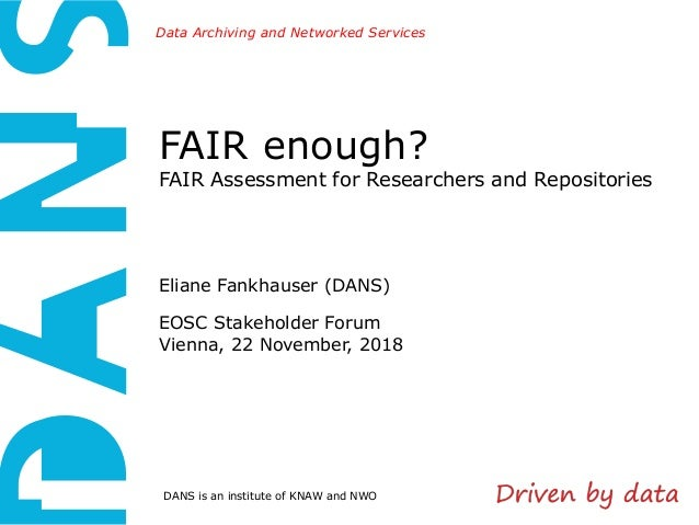 DANS is an institute of KNAW and NWO Data Archiving and Networked Services FAIR enough? FAIR Assessment for Researchers an...