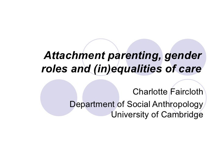 Attachment parenting, gender roles and (in)equalities of care Charlotte Faircloth Department of Social Anthropology Univer...