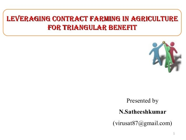 LEVERAGING CONTRACT FARMING IN AGRICULTURE FOR TRIANGULAR BENEFIT  Presented by N.Satheeshkumar (virusat87@gmail.com) 1