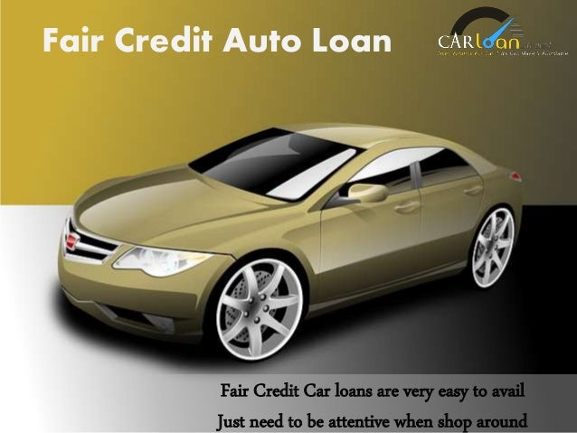 Fair Credit Car loans are very easy to avail Just need to be attentive when shop around Fair Credit Auto Loan