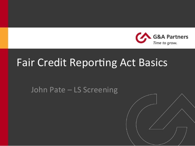 Fair	  Credit	  Repor-ng	  Act	  Basics	  John	  Pate	  –	  LS	  Screening