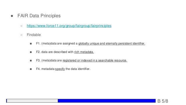 ● FAIR Data Principles ○ https://www.force11.org/group/fairgroup/fairprinciples ○ Findable ■ F1. (meta)data are assigned a...