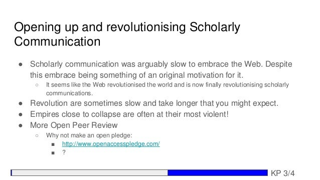 Opening up and revolutionising Scholarly Communication ● Scholarly communication was arguably slow to embrace the Web. Des...