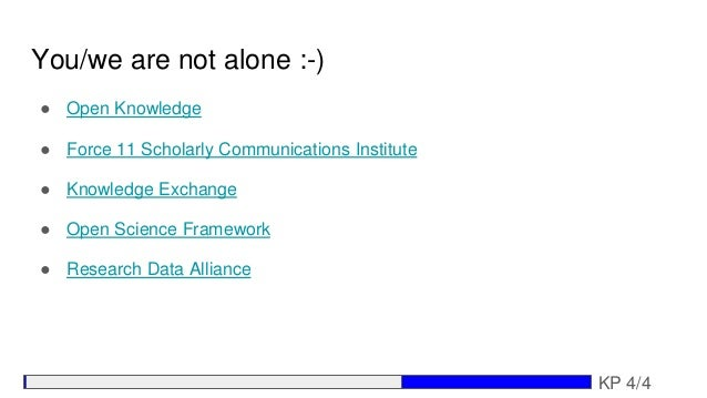 You/we are not alone :-) ● Open Knowledge ● Force 11 Scholarly Communications Institute ● Knowledge Exchange ● Open Scienc...