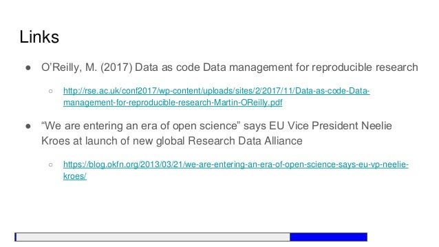Links ● O'Reilly, M. (2017) Data as code Data management for reproducible research ○ http://rse.ac.uk/conf2017/wp-content/...
