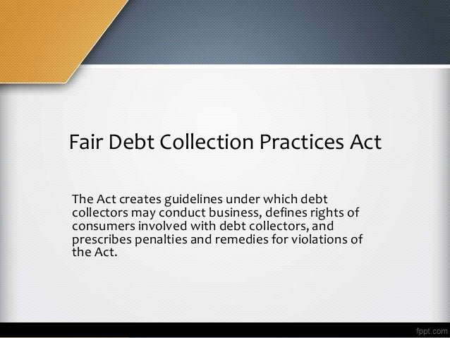 Fair Debt Collection Practices Act The Act creates guidelines under which debt collectors may conduct business, defines ri...