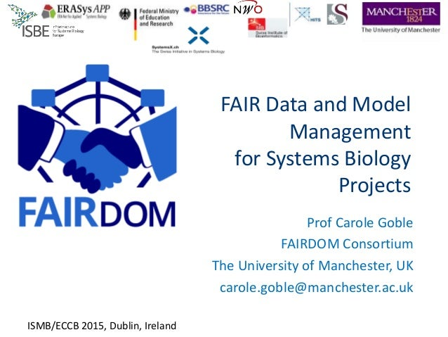 FAIR Data and Model Management for Systems Biology Projects Prof Carole Goble FAIRDOM Consortium The University of Manches...