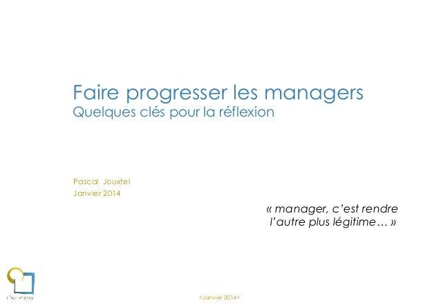 Faire progresser les managers Quelques clés pour la réflexion  Pascal Jouxtel Janvier 2014  « manager, c'est rendre l'autr...