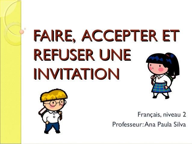 FAIRE, ACCEPTER ET REFUSER UNE INVITATION Français, niveau 2 Professeur: Ana Paula Silva