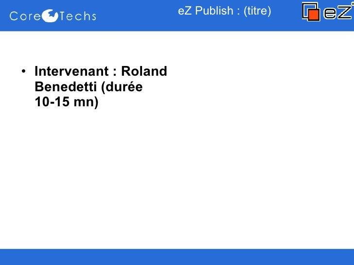 eZ Publish : (titre) <ul><li>Intervenant : Roland Benedetti (durée 10-15 mn) </li></ul>