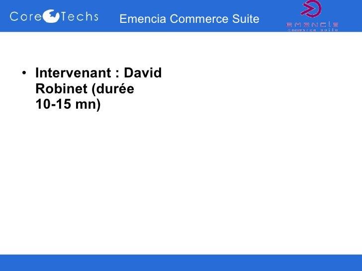 Emencia Commerce Suite <ul><li>Intervenant : David Robinet (durée 10-15 mn) </li></ul>