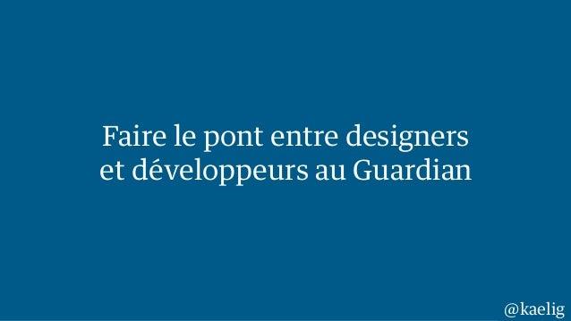 Faire le pont entre designers  et développeurs au Guardian  @kaelig