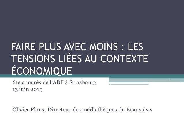 FAIRE PLUS AVEC MOINS : LES TENSIONS LIÉES AU CONTEXTE ÉCONOMIQUE 61e congrès de l'ABF à Strasbourg 13 juin 2015 Olivier P...