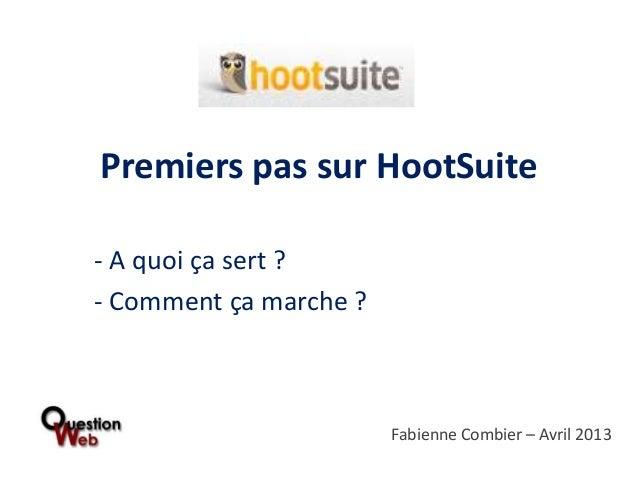 Premiers pas sur HootSuite- A quoi ça sert ?- Comment ça marche ?                        Fabienne Combier – Avril 2013