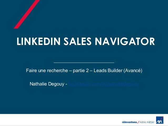 LINKEDIN SALES NAVIGATOR Faire une recherche – partie 2 – Leads Builder (Avancé) Nathalie Degouy - be.linkedin.com/in/nath...