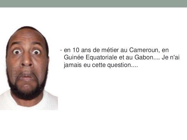 • en 10 ans de métier au Cameroun, en  Guinée Equatoriale et au Gabon.... Je n'ai jamais eu cette question....