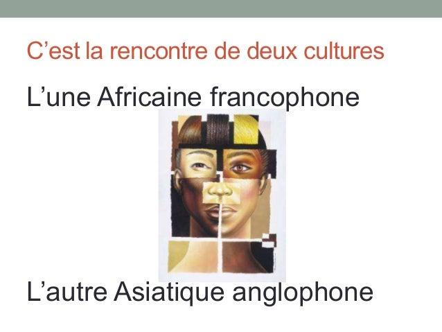 C'est la rencontre de deux cultures  L'une Africaine francophone  L'autre Asiatique anglophone