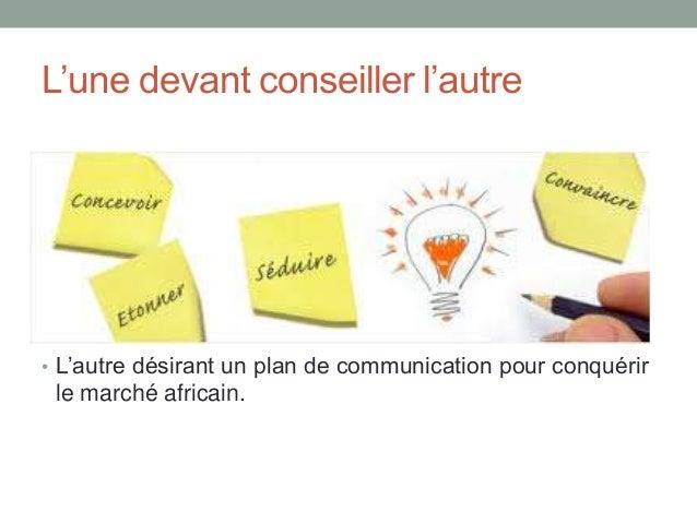 L'une devant conseiller l'autre  • L'autre désirant un plan de communication pour conquérir  le marché africain.