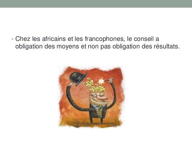 • Chez les africains et les francophones, le conseil a  obligation des moyens et non pas obligation des résultats.