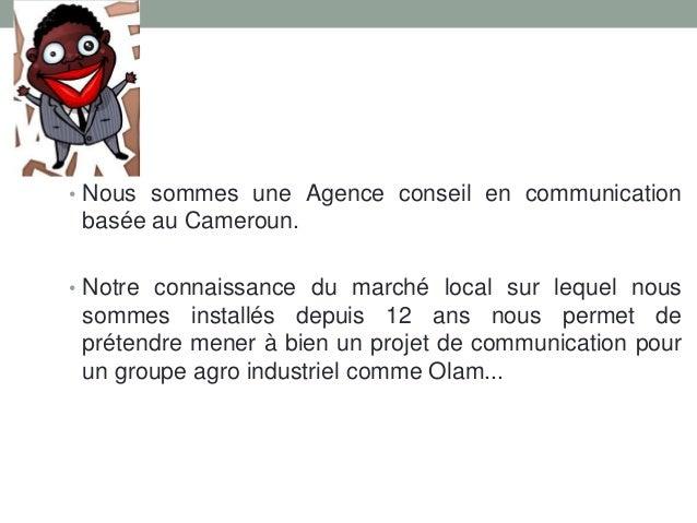 • Nous sommes une Agence conseil en communication  basée au Cameroun. • Notre connaissance du marché local sur lequel nous...