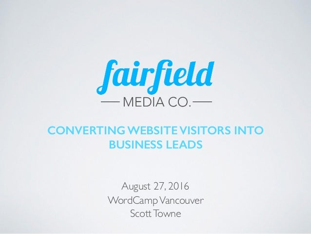 CONVERTING WEBSITE VISITORS INTO BUSINESS LEADS August 27, 2016 WordCampVancouver ScottTowne