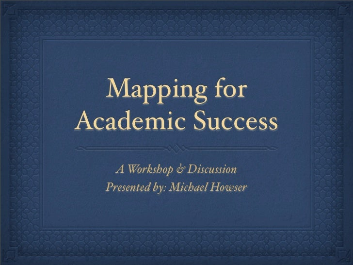Mapping for Academic Success     A Workshop & Discussion   Presented by: Michael Howser
