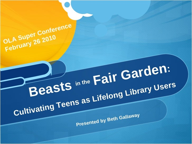 <ul><li>Presented by Beth Gallaway </li></ul>Beasts  in the  Fair Garden :  Cultivating Teens as Lifelong Library Users OL...