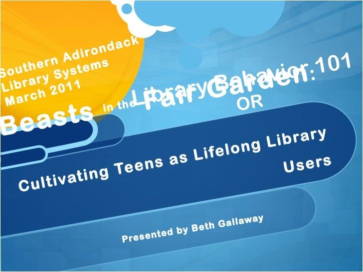 <ul><li>Presented by Beth Gallaway </li></ul>Beasts  in the  Fair Garden :  Cultivating Teens as Lifelong Library Users So...