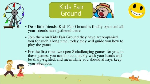  Dear little friends, Kids Fair Ground is finally open and all your friends have gathered there.  Join them on Kids Fair...