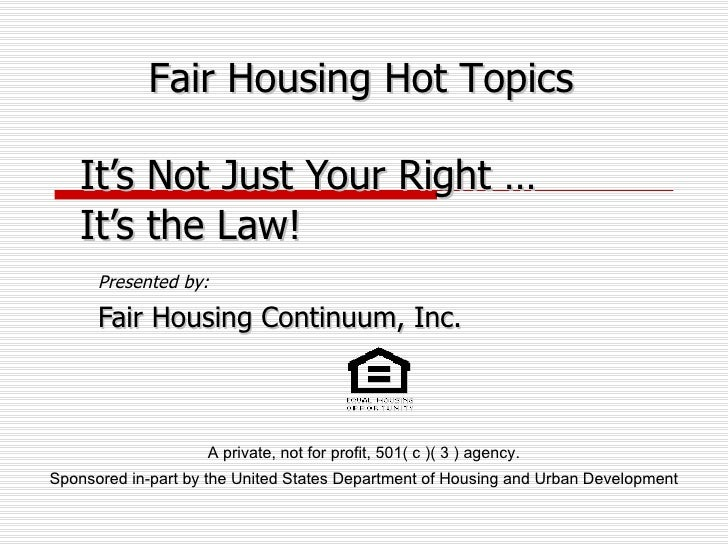 Presented by: Fair Housing Continuum, Inc. It's Not Just Your Right … It's the Law! Fair Housing Hot Topics A private, not...