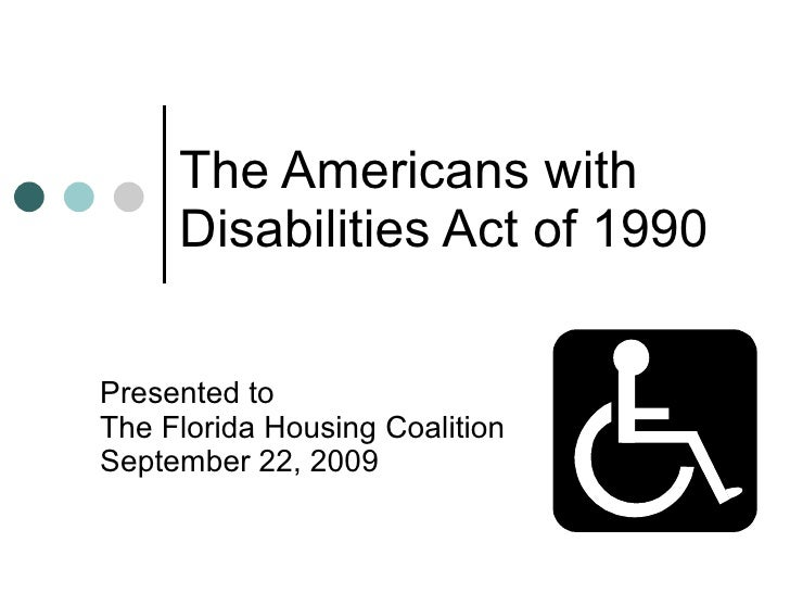 The Americans with  Disabilities Act of 1990 Presented to The Florida Housing Coalition September 22, 2009